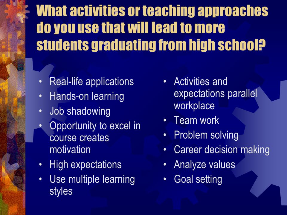 What activities or teaching approaches do you use that will lead to more students graduating from high school.