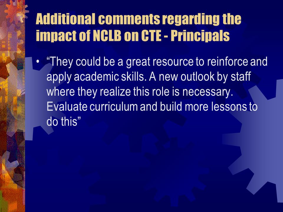 Additional comments regarding the impact of NCLB on CTE - Principals They could be a great resource to reinforce and apply academic skills.