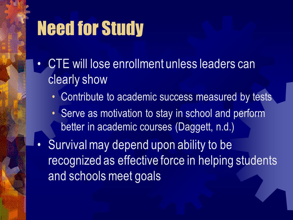 Need for Study CTE will lose enrollment unless leaders can clearly show Contribute to academic success measured by tests Serve as motivation to stay in school and perform better in academic courses (Daggett, n.d.) Survival may depend upon ability to be recognized as effective force in helping students and schools meet goals