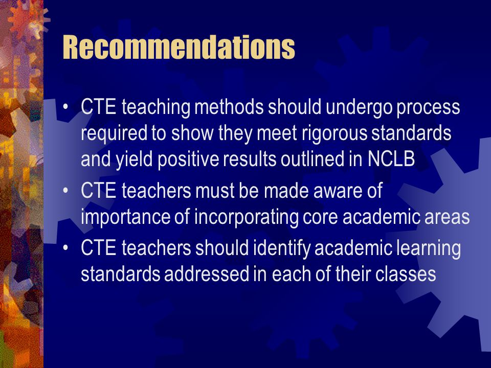 Recommendations CTE teaching methods should undergo process required to show they meet rigorous standards and yield positive results outlined in NCLB CTE teachers must be made aware of importance of incorporating core academic areas CTE teachers should identify academic learning standards addressed in each of their classes