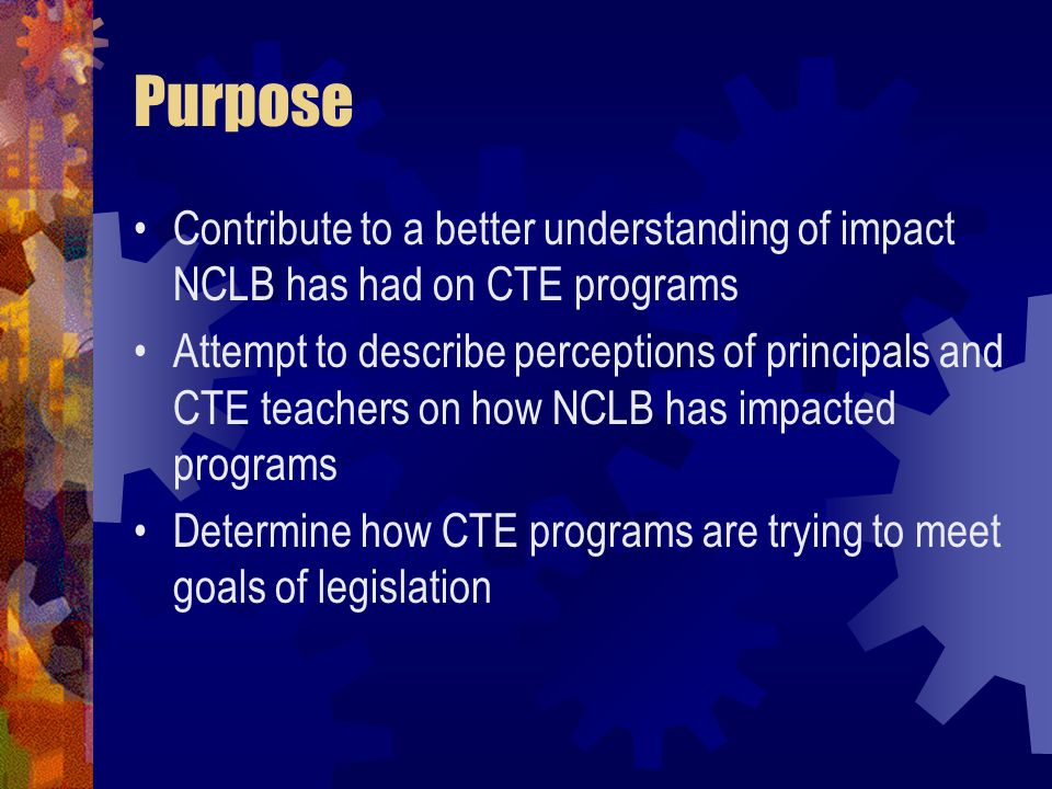 Purpose Contribute to a better understanding of impact NCLB has had on CTE programs Attempt to describe perceptions of principals and CTE teachers on how NCLB has impacted programs Determine how CTE programs are trying to meet goals of legislation