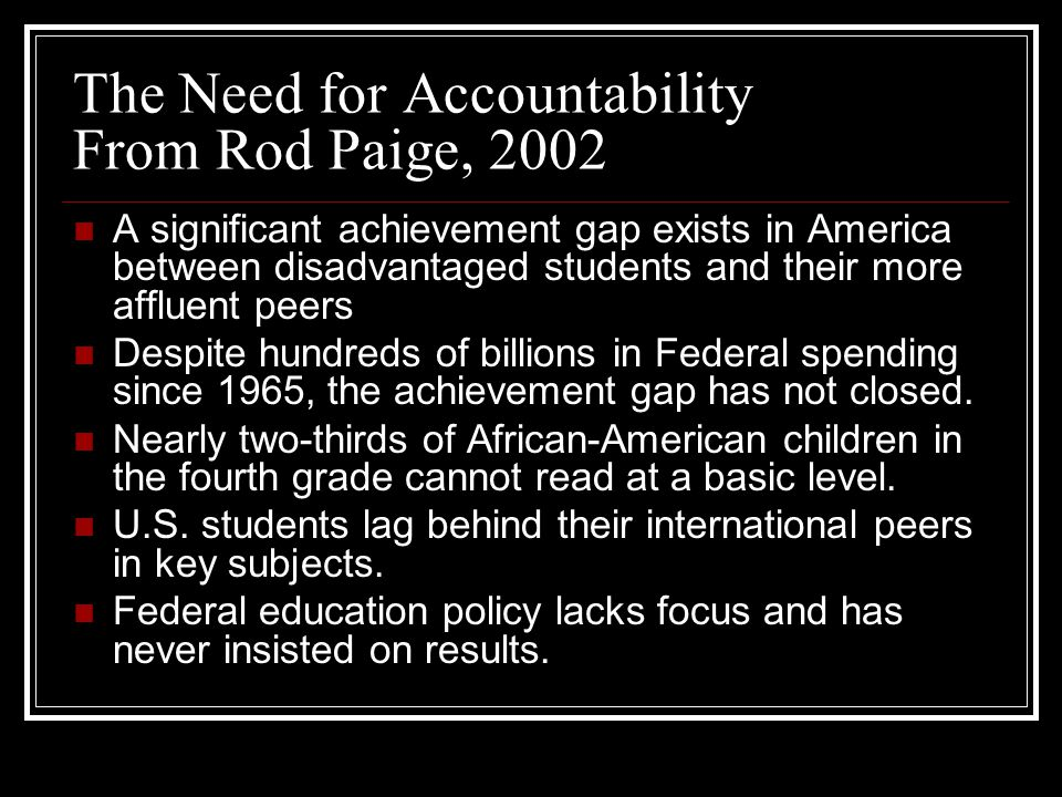 The Need for Accountability From Rod Paige, 2002 A significant achievement gap exists in America between disadvantaged students and their more affluent peers Despite hundreds of billions in Federal spending since 1965, the achievement gap has not closed.