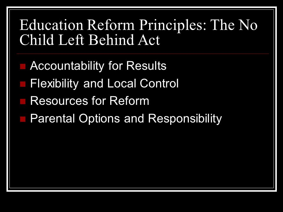 Education Reform Principles: The No Child Left Behind Act Accountability for Results Flexibility and Local Control Resources for Reform Parental Options and Responsibility