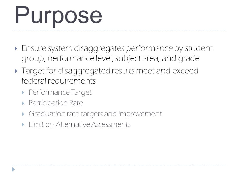 Purpose  Ensure system disaggregates performance by student group, performance level, subject area, and grade  Target for disaggregated results meet