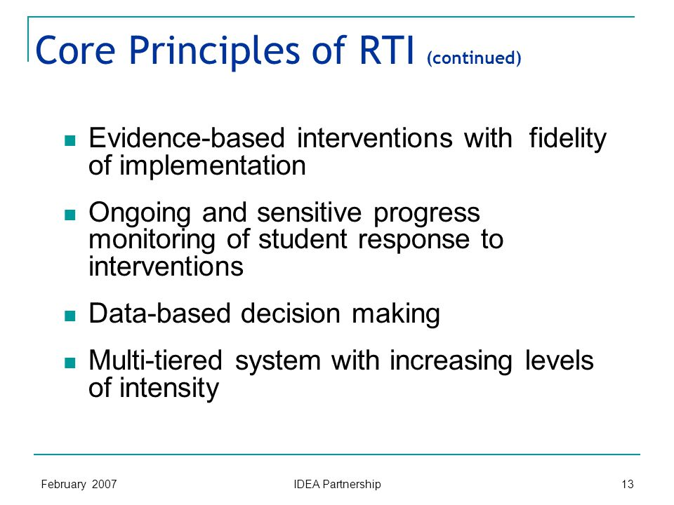 February 2007 IDEA Partnership 13 Core Principles of RTI (continued) Evidence-based interventions with fidelity of implementation Ongoing and sensitive progress monitoring of student response to interventions Data-based decision making Multi-tiered system with increasing levels of intensity