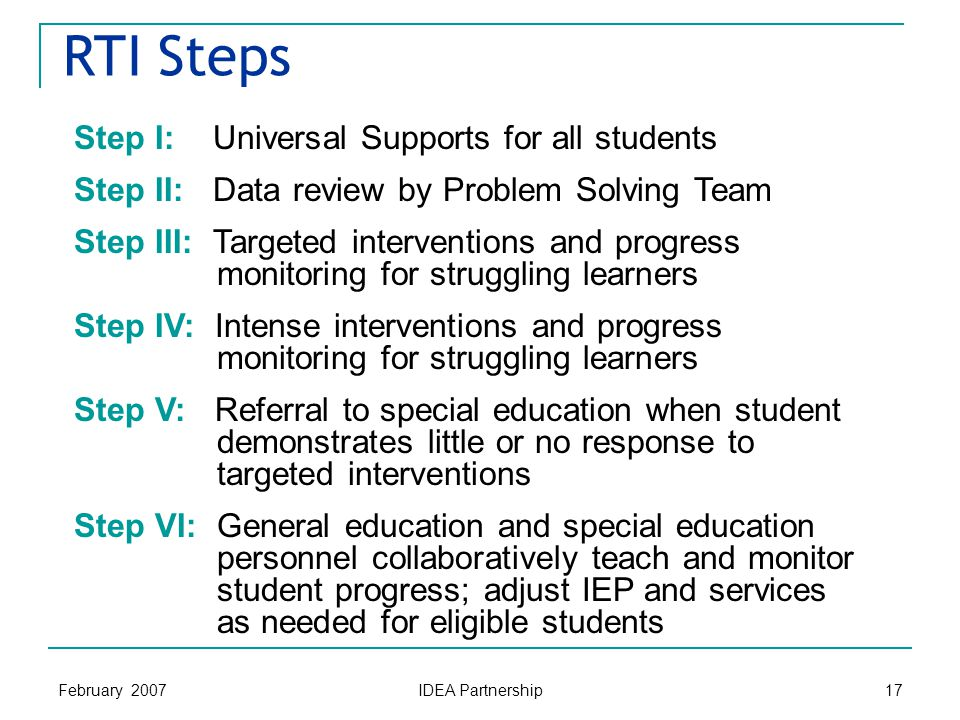 February 2007 IDEA Partnership 17 RTI Steps Step I: Universal Supports for all students Step II: Data review by Problem Solving Team Step III: Targeted interventions and progress monitoring for struggling learners Step IV: Intense interventions and progress monitoring for struggling learners Step V: Referral to special education when student demonstrates little or no response to targeted interventions Step VI: General education and special education personnel collaboratively teach and monitor student progress; adjust IEP and services as needed for eligible students