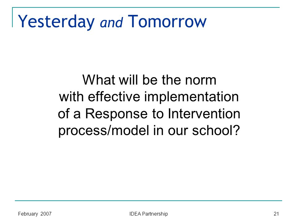 February 2007 IDEA Partnership 21 Yesterday and Tomorrow What will be the norm with effective implementation of a Response to Intervention process/model in our school