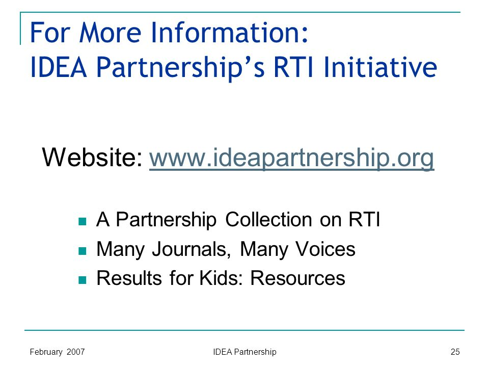 February 2007 IDEA Partnership 25 For More Information: IDEA Partnership's RTI Initiative Website: www.ideapartnership.orgwww.ideapartnership.org A Partnership Collection on RTI Many Journals, Many Voices Results for Kids: Resources
