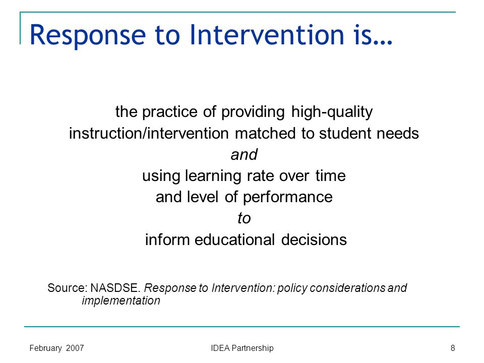 February 2007 IDEA Partnership 8 Response to Intervention is… the practice of providing high-quality instruction/intervention matched to student needs and using learning rate over time and level of performance to inform educational decisions Source: NASDSE.