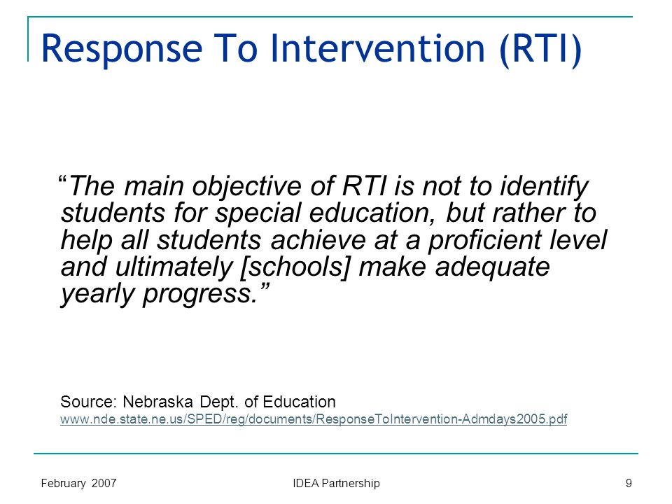 February 2007 IDEA Partnership 9 Response To Intervention (RTI) The main objective of RTI is not to identify students for special education, but rather to help all students achieve at a proficient level and ultimately [schools] make adequate yearly progress. Source: Nebraska Dept.