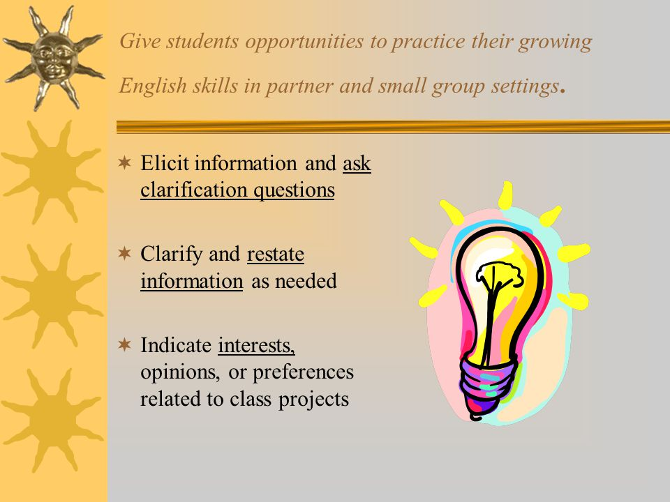 Give students opportunities to practice their growing English skills in partner and small group settings.  Elicit information and ask clarification q