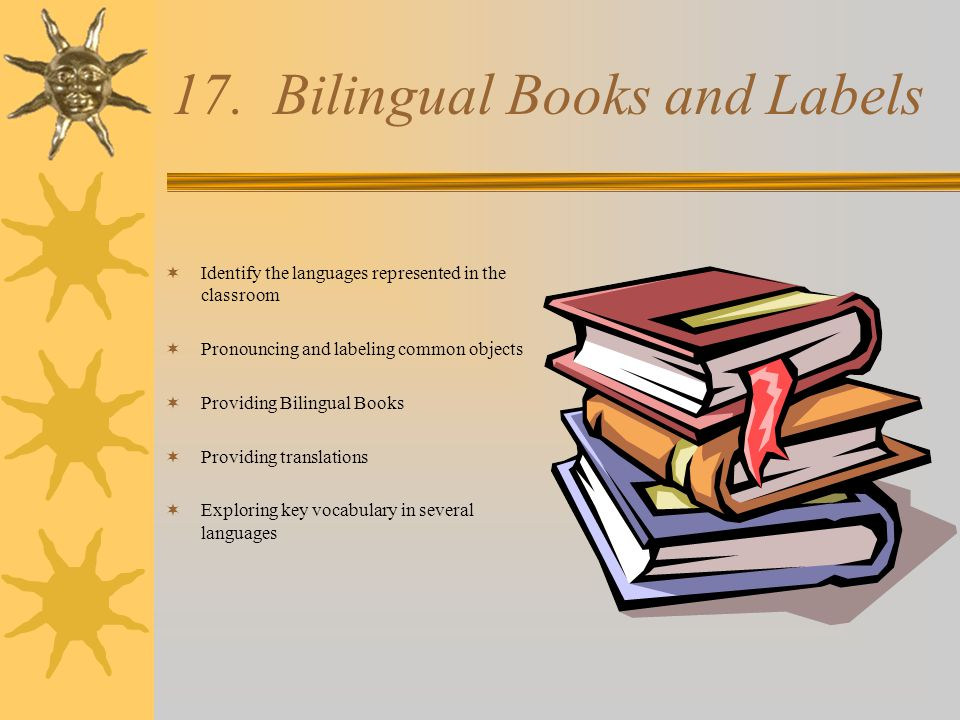 17. Bilingual Books and Labels  Identify the languages represented in the classroom  Pronouncing and labeling common objects  Providing Bilingual B