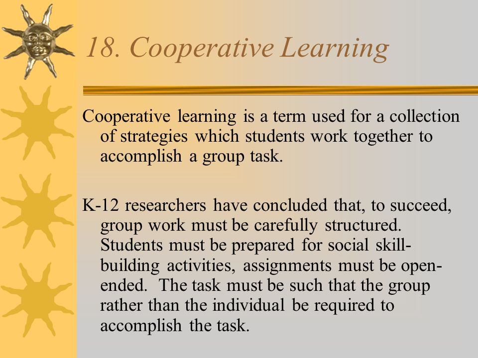 Cooperative Groups…  Assigning groups and building a team-Each time a team is formed, provide an opportunity for team- building activity to allow team members to be familiar with each other's abilities.