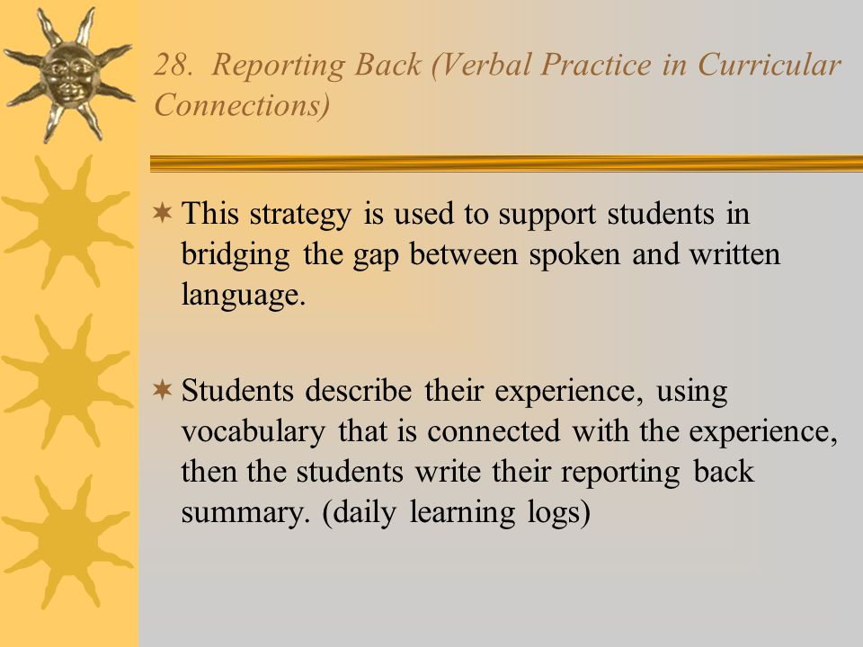 28. Reporting Back (Verbal Practice in Curricular Connections)  This strategy is used to support students in bridging the gap between spoken and writ