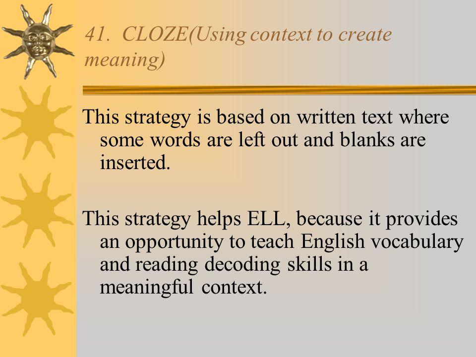 41. CLOZE(Using context to create meaning) This strategy is based on written text where some words are left out and blanks are inserted. This strategy