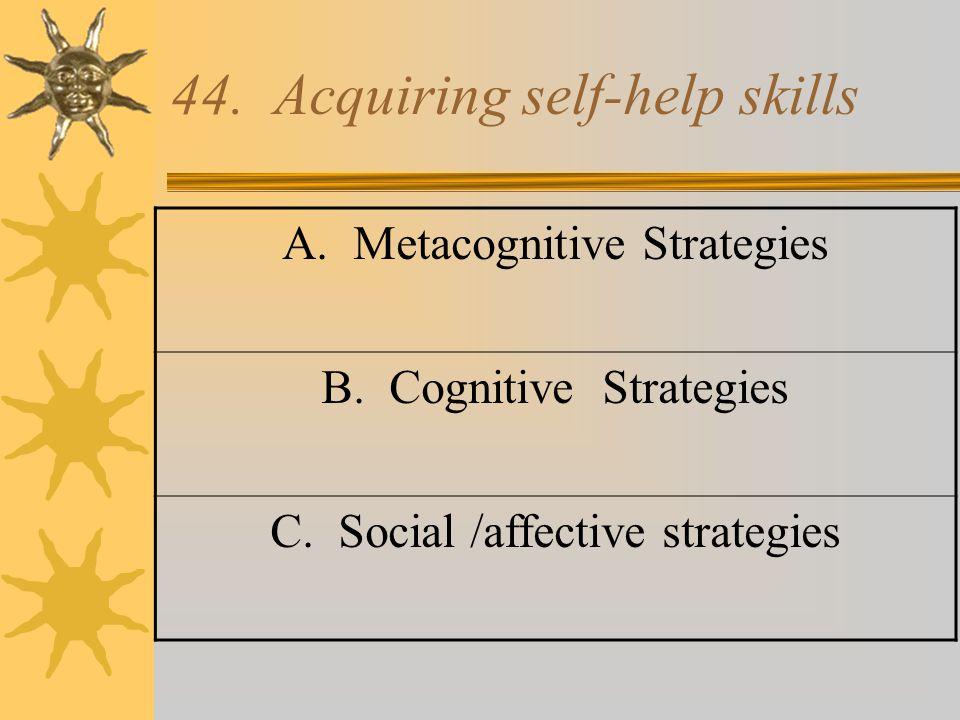 44. Acquiring self-help skills A. Metacognitive Strategies B. Cognitive Strategies C. Social /affective strategies