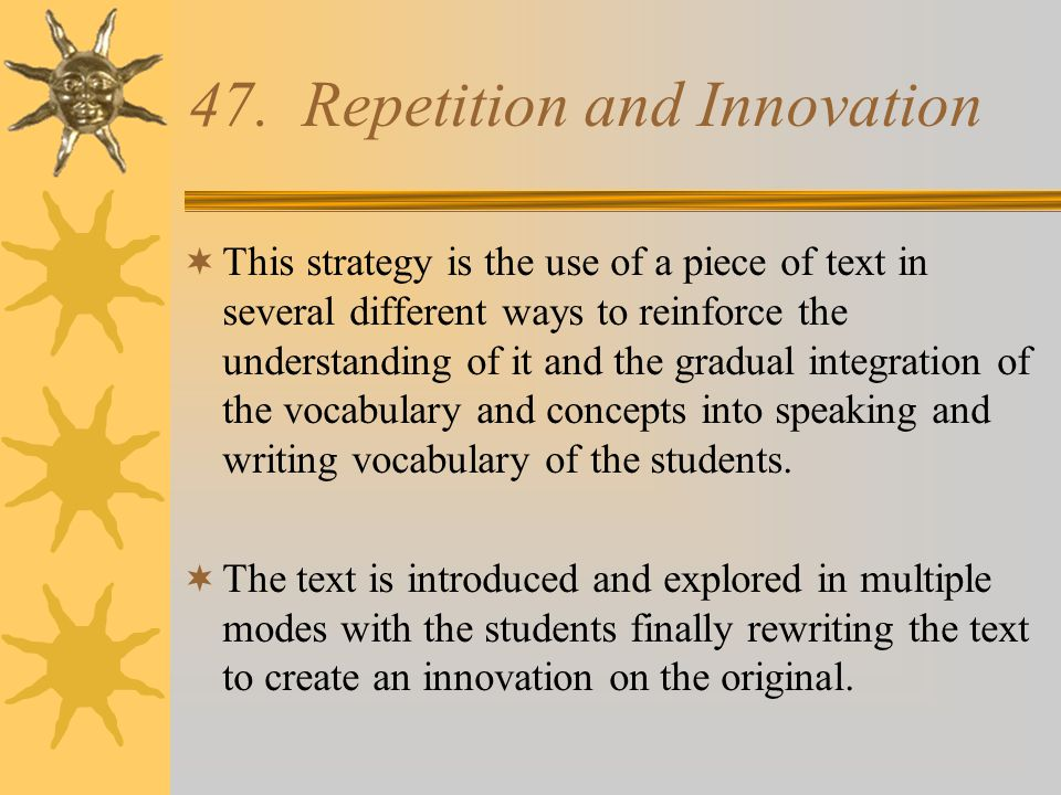 47. Repetition and Innovation  This strategy is the use of a piece of text in several different ways to reinforce the understanding of it and the gra