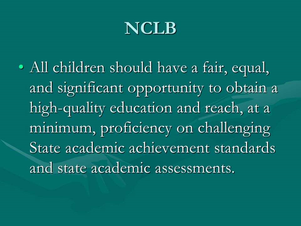 NCLB All children should have a fair, equal, and significant opportunity to obtain a high-quality education and reach, at a minimum, proficiency on challenging State academic achievement standards and state academic assessments.All children should have a fair, equal, and significant opportunity to obtain a high-quality education and reach, at a minimum, proficiency on challenging State academic achievement standards and state academic assessments.