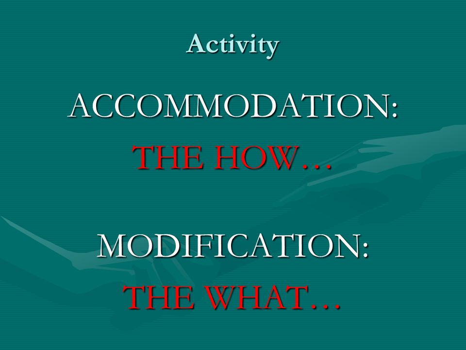 Activity ACCOMMODATION: THE HOW… MODIFICATION: THE WHAT…