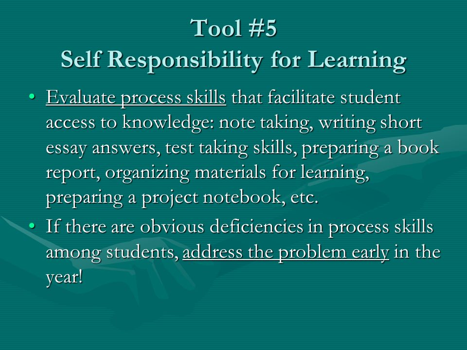 Tool #5 Self Responsibility for Learning Evaluate process skills that facilitate student access to knowledge: note taking, writing short essay answers, test taking skills, preparing a book report, organizing materials for learning, preparing a project notebook, etc.Evaluate process skills that facilitate student access to knowledge: note taking, writing short essay answers, test taking skills, preparing a book report, organizing materials for learning, preparing a project notebook, etc.