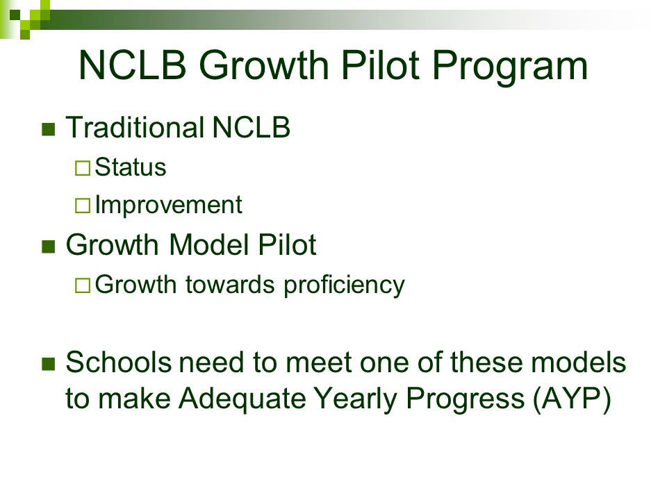 NCLB Growth Pilot Program Traditional NCLB  Status  Improvement Growth Model Pilot  Growth towards proficiency Schools need to meet one of these models to make Adequate Yearly Progress (AYP)