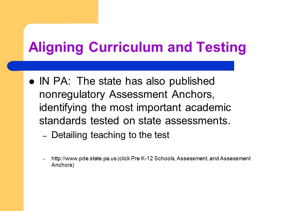 Aligning Curriculum and Testing IN PA: The state has also published nonregulatory Assessment Anchors, identifying the most important academic standards tested on state assessments.
