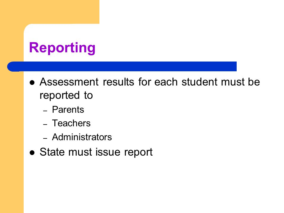 Reporting Assessment results for each student must be reported to – Parents – Teachers – Administrators State must issue report