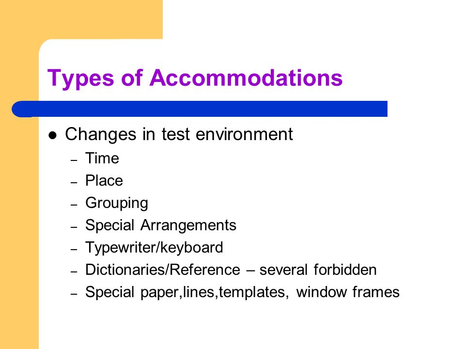 Types of Accommodations Changes in test environment – Time – Place – Grouping – Special Arrangements – Typewriter/keyboard – Dictionaries/Reference – several forbidden – Special paper,lines,templates, window frames