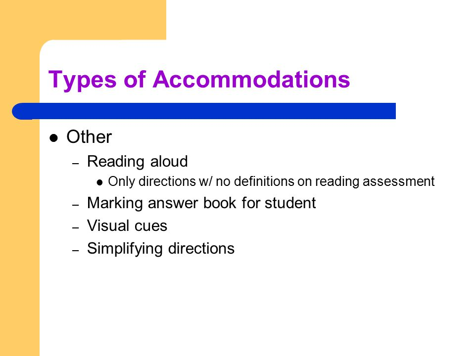 Types of Accommodations Other – Reading aloud Only directions w/ no definitions on reading assessment – Marking answer book for student – Visual cues – Simplifying directions