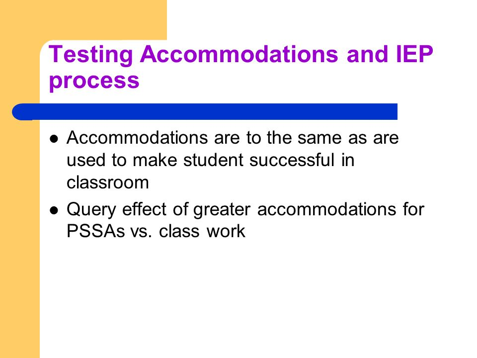 Testing Accommodations and IEP process Accommodations are to the same as are used to make student successful in classroom Query effect of greater accommodations for PSSAs vs.