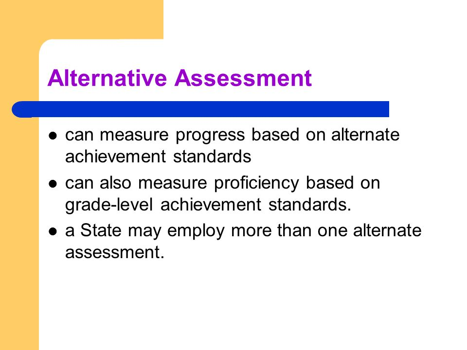 Alternative Assessment can measure progress based on alternate achievement standards can also measure proficiency based on grade-level achievement standards.