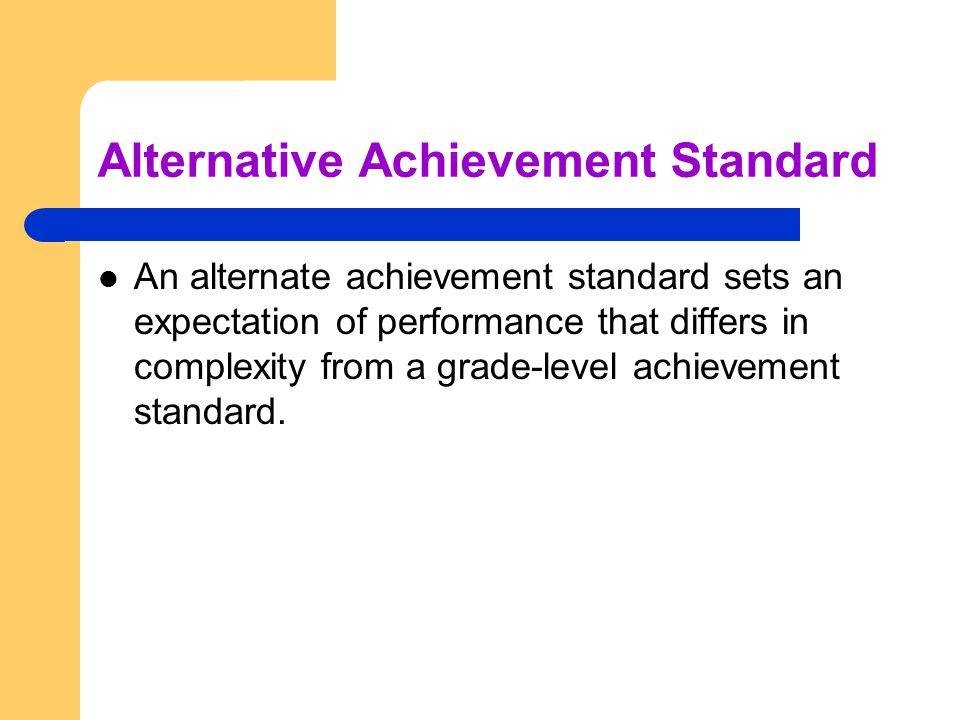 Alternative Achievement Standard An alternate achievement standard sets an expectation of performance that differs in complexity from a grade-level achievement standard.