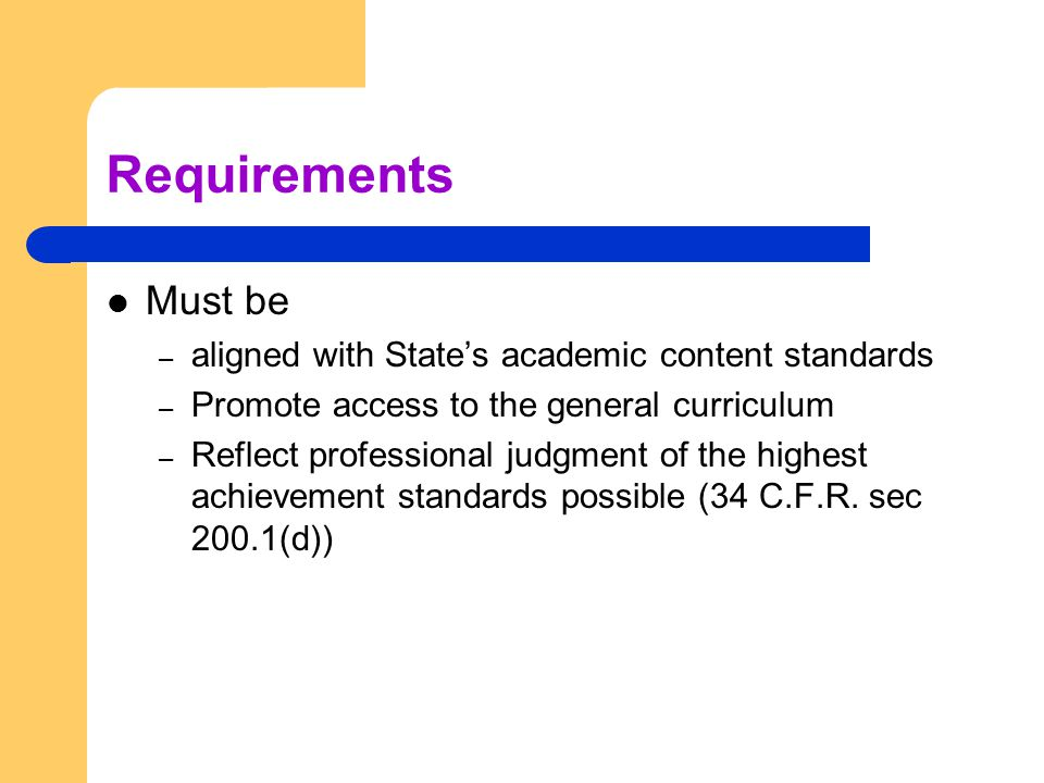 Requirements Must be – aligned with State's academic content standards – Promote access to the general curriculum – Reflect professional judgment of the highest achievement standards possible (34 C.F.R.