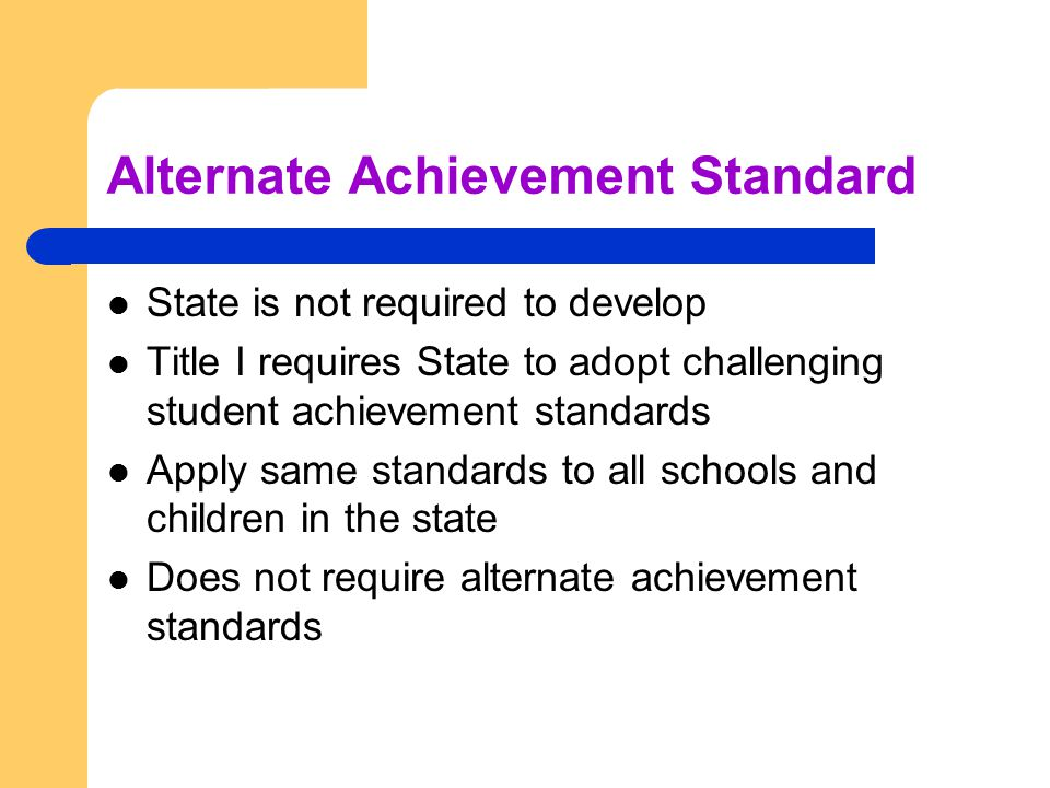 Alternate Achievement Standard State is not required to develop Title I requires State to adopt challenging student achievement standards Apply same standards to all schools and children in the state Does not require alternate achievement standards