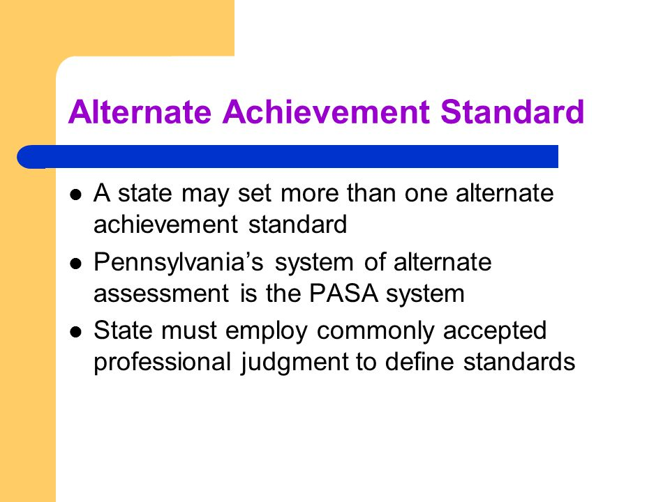 Alternate Achievement Standard A state may set more than one alternate achievement standard Pennsylvania's system of alternate assessment is the PASA system State must employ commonly accepted professional judgment to define standards