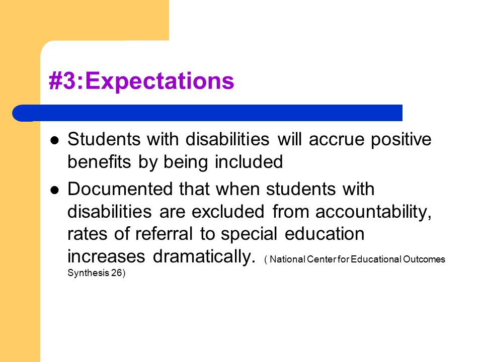 #3:Expectations Students with disabilities will accrue positive benefits by being included Documented that when students with disabilities are excluded from accountability, rates of referral to special education increases dramatically.