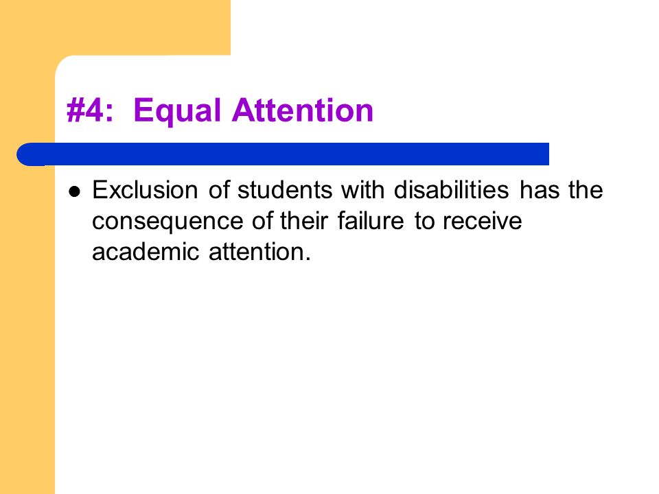 #4: Equal Attention Exclusion of students with disabilities has the consequence of their failure to receive academic attention.