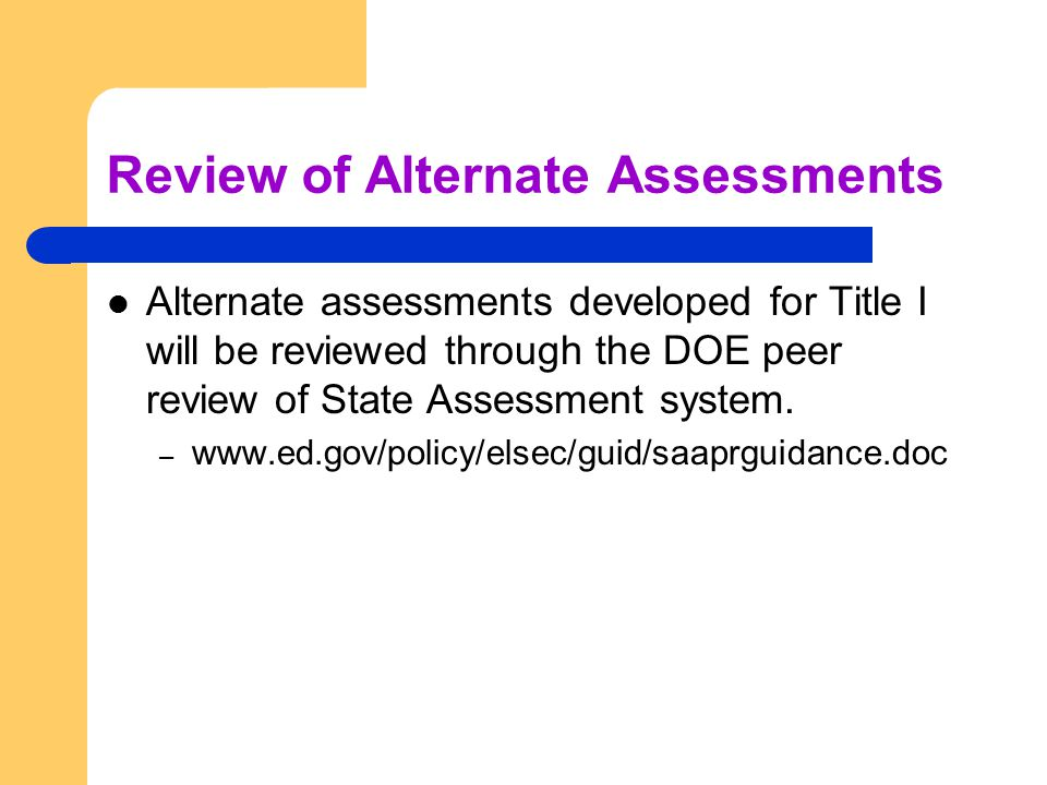 Review of Alternate Assessments Alternate assessments developed for Title I will be reviewed through the DOE peer review of State Assessment system.