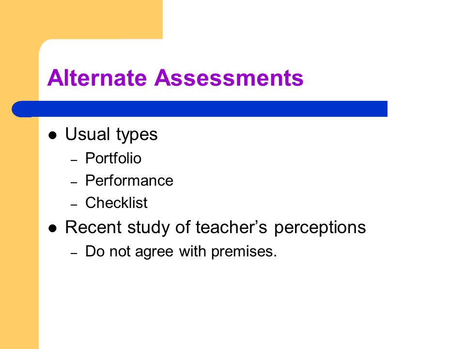 Alternate Assessments Usual types – Portfolio – Performance – Checklist Recent study of teacher's perceptions – Do not agree with premises.