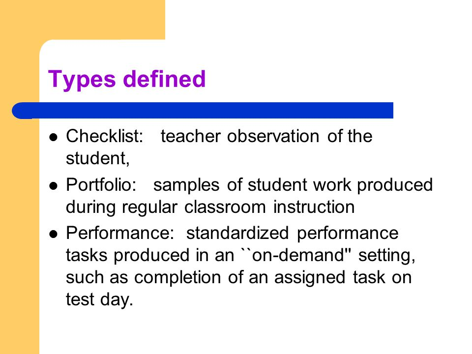 Types defined Checklist: teacher observation of the student, Portfolio: samples of student work produced during regular classroom instruction Performance: standardized performance tasks produced in an ``on-demand setting, such as completion of an assigned task on test day.