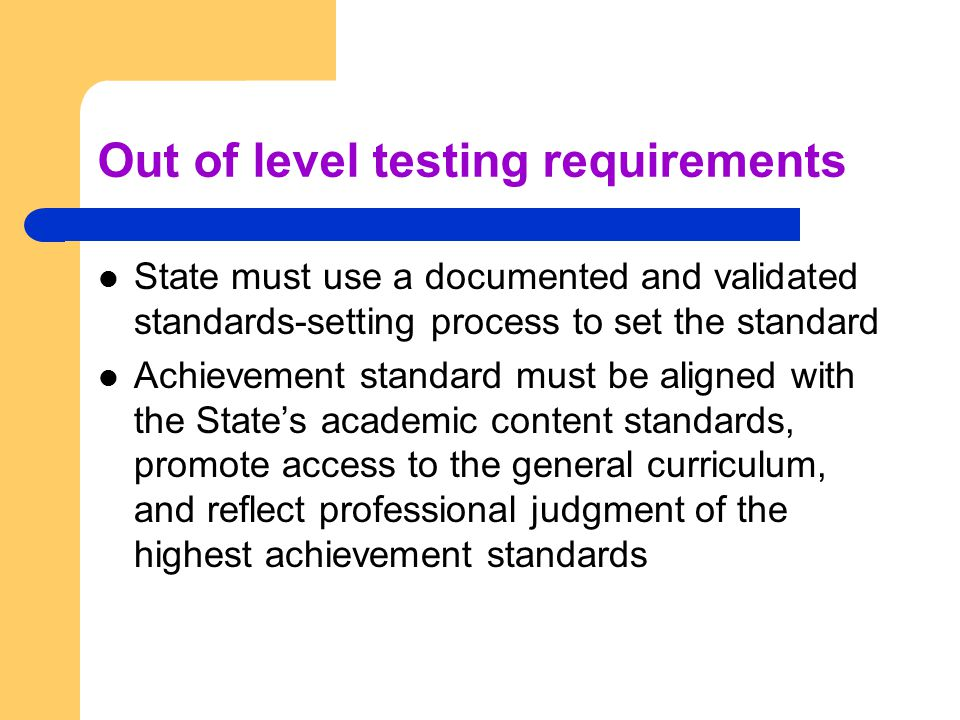 Out of level testing requirements State must use a documented and validated standards-setting process to set the standard Achievement standard must be aligned with the State's academic content standards, promote access to the general curriculum, and reflect professional judgment of the highest achievement standards