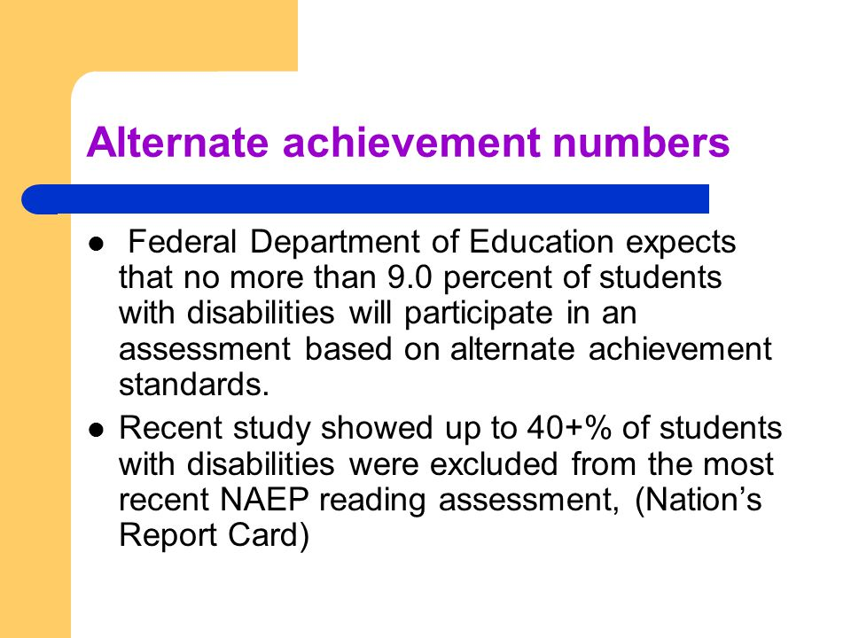 Alternate achievement numbers Federal Department of Education expects that no more than 9.0 percent of students with disabilities will participate in an assessment based on alternate achievement standards.
