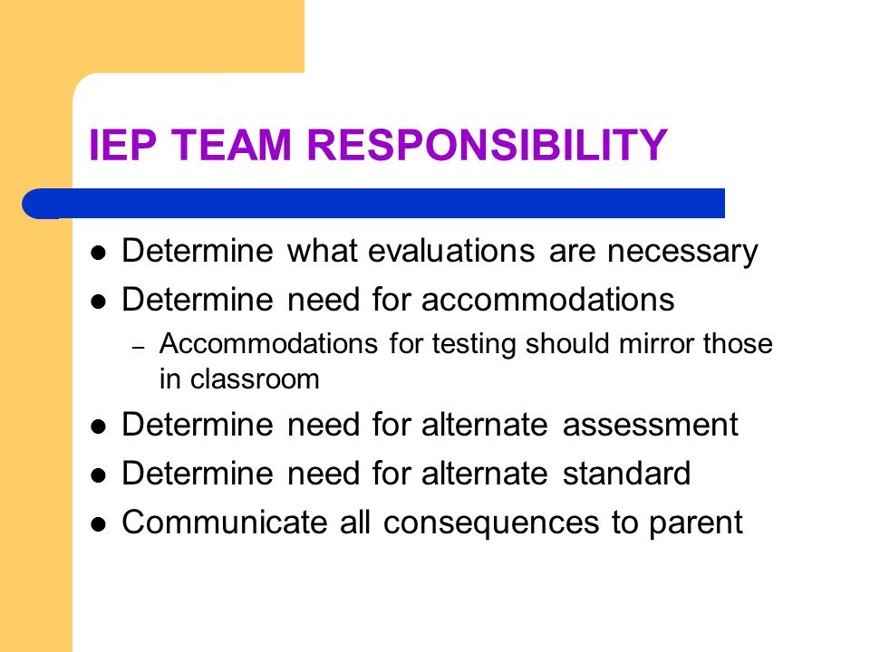 IEP TEAM RESPONSIBILITY Determine what evaluations are necessary Determine need for accommodations – Accommodations for testing should mirror those in classroom Determine need for alternate assessment Determine need for alternate standard Communicate all consequences to parent