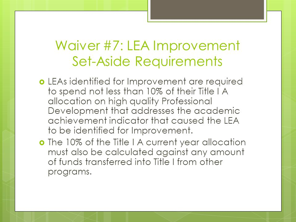 Waiver #7: LEA Improvement Set-Aside Requirements  LEAs identified for Improvement are required to spend not less than 10% of their Title I A allocation on high quality Professional Development that addresses the academic achievement indicator that caused the LEA to be identified for Improvement.