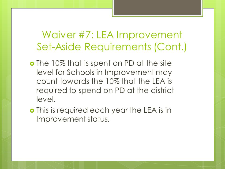 Waiver #7: LEA Improvement Set-Aside Requirements (Cont.)  The 10% that is spent on PD at the site level for Schools in Improvement may count towards the 10% that the LEA is required to spend on PD at the district level.