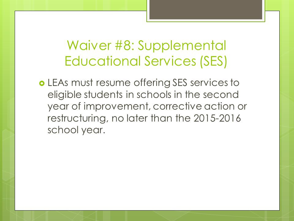Waiver #8: Supplemental Educational Services (SES)  LEAs must resume offering SES services to eligible students in schools in the second year of improvement, corrective action or restructuring, no later than the 2015-2016 school year.