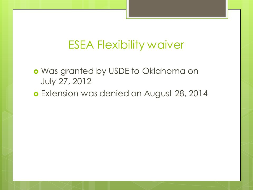 ESEA Flexibility waiver  Was granted by USDE to Oklahoma on July 27, 2012  Extension was denied on August 28, 2014