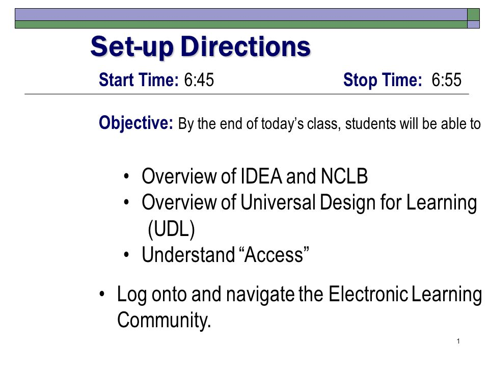 1 Start Time: 6:45 Stop Time: 6:55 Objective: By the end of today's class, students will be able to Overview of IDEA and NCLB Overview of Universal Design for Learning (UDL) Understand Access Log onto and navigate the Electronic Learning Community.