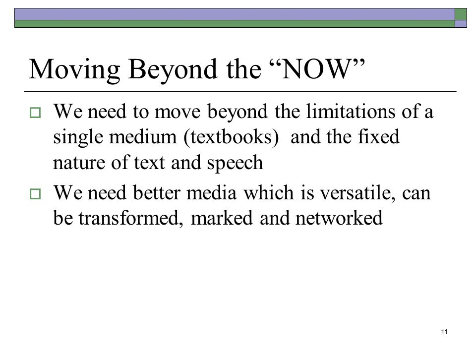 11 Moving Beyond the NOW  We need to move beyond the limitations of a single medium (textbooks) and the fixed nature of text and speech  We need better media which is versatile, can be transformed, marked and networked