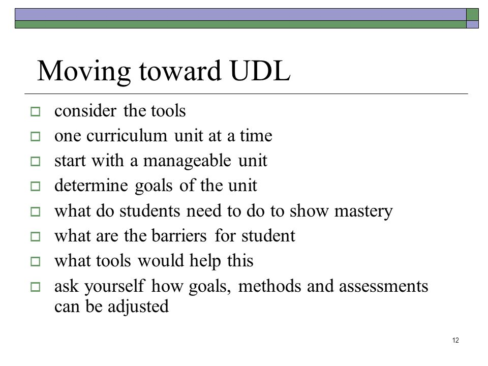 12 Moving toward UDL  consider the tools  one curriculum unit at a time  start with a manageable unit  determine goals of the unit  what do students need to do to show mastery  what are the barriers for student  what tools would help this  ask yourself how goals, methods and assessments can be adjusted